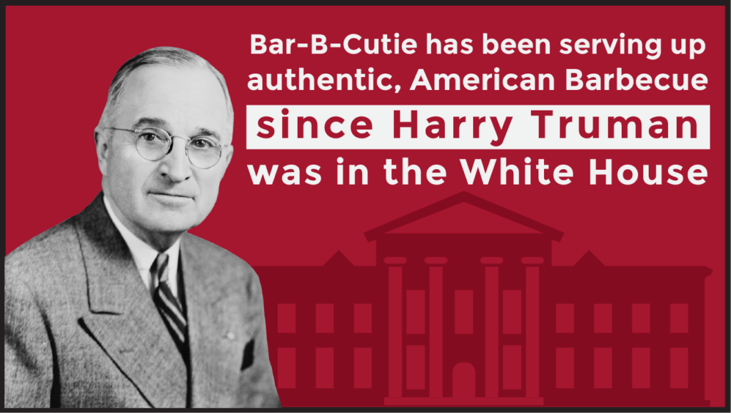 "Image of Harry Truman with text overlay. Text reads: ""Bar-B-Cutie has been serving up authentic, American Barbecue since Harry Truman was in the White House"""